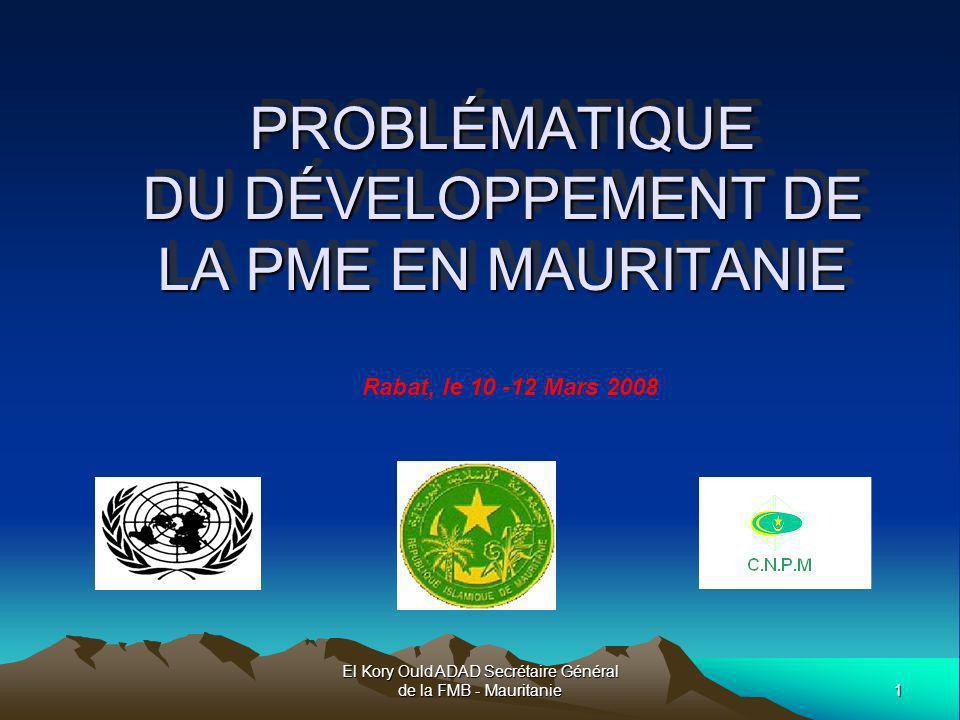 El Kory Ould ADAD Secrétaire Général de la FMB - Mauritanie2 PLAN DE PRESENTATION I- EXPERIENCE FMB II- RÔLE ET CARACTÉRISTIQUES DE LA PME MAURITANIENNE III- LA PME MAURITANIENNE ET SON ENVIRONNEMENT IV- PERSPECTIVES ET CONDITIONS DE DEVELOPPEMENT