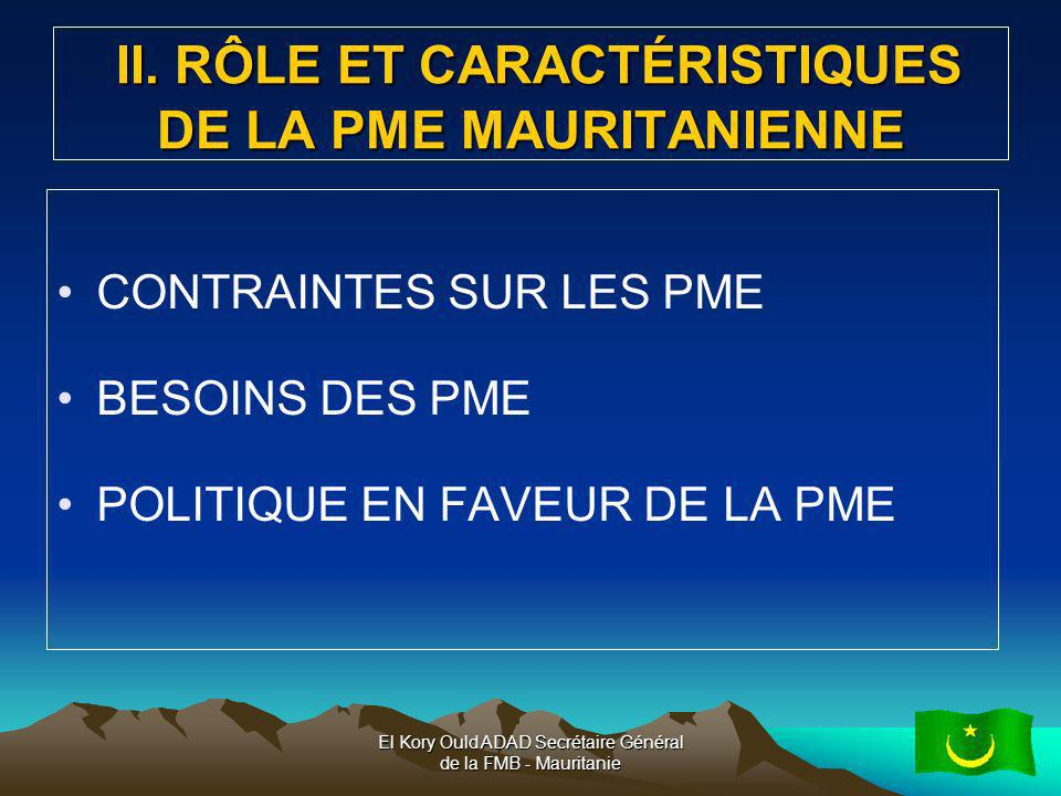 El Kory Ould ADAD Secrétaire Général de la FMB - Mauritanie6 II.1CONTRAINTES SUR LES PME Contraintes structurelles l étroitesse du marché mauritanien et la faiblesse du pouvoir d achat local ; la faible articulation intra et intersectorielle ; linsuffisance notoire dinfrastructures de base ; la production avec une faible valeur ajoutée ; le déficit en compétences et savoir-faire; faiblesse technologique.
