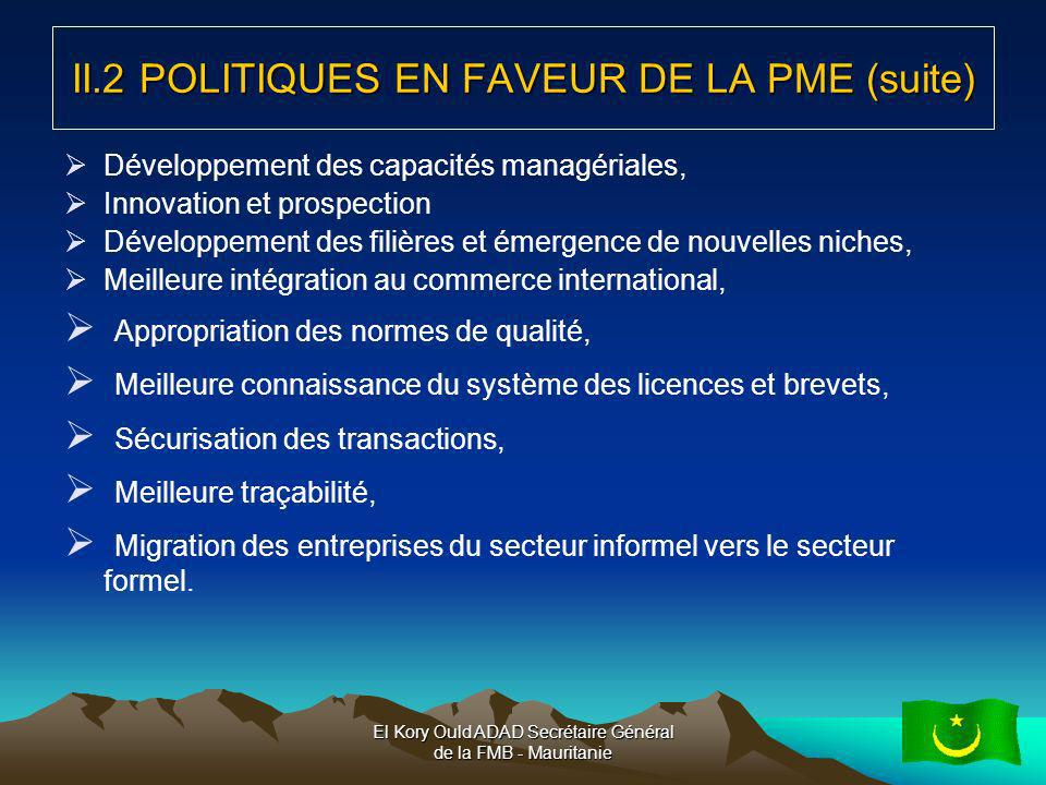 El Kory Ould ADAD Secrétaire Général de la FMB - Mauritanie10 Cadre réglementaire: Libéralisation des marchés et des prix Élimination des barrières dentrée (simplification des procédures de déclaration en douane, rationalisation des taux de taxation de 34 à 4 taux seulement) Privatisation des activités marchandes (le secteur productif est laissé au secteur privé) Privatisation du secteur financier Suppression du Bureau des transports Mise en place dune autorité de régulation multisectorielle (autonomie totale) Cadre judiciaire: Réorganisation du système (création de plusieurs chambres, des tribunaux régionaux) Révision du statuts de certaines professions (notaires, huissiers, greffiers, etc…) Mise en œuvre dune stratégie dapplication des principes de bonne Gouvernance III- LA PME MAURITANIENNE ET SON ENVIRONNEMENT