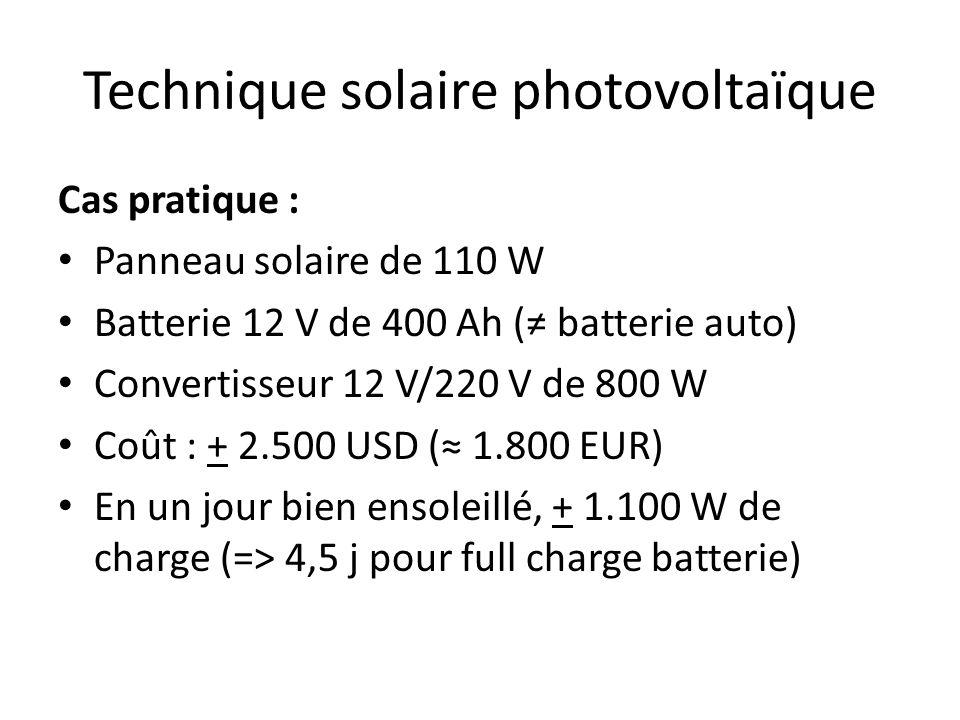 Technique solaire photovoltaïque Cas pratique : Panneau solaire de 110 W Batterie 12 V de 400 Ah ( batterie auto) Convertisseur 12 V/220 V de 800 W Coût : + 2.500 USD ( 1.800 EUR) En un jour bien ensoleillé, + 1.100 W de charge (=> 4,5 j pour full charge batterie)
