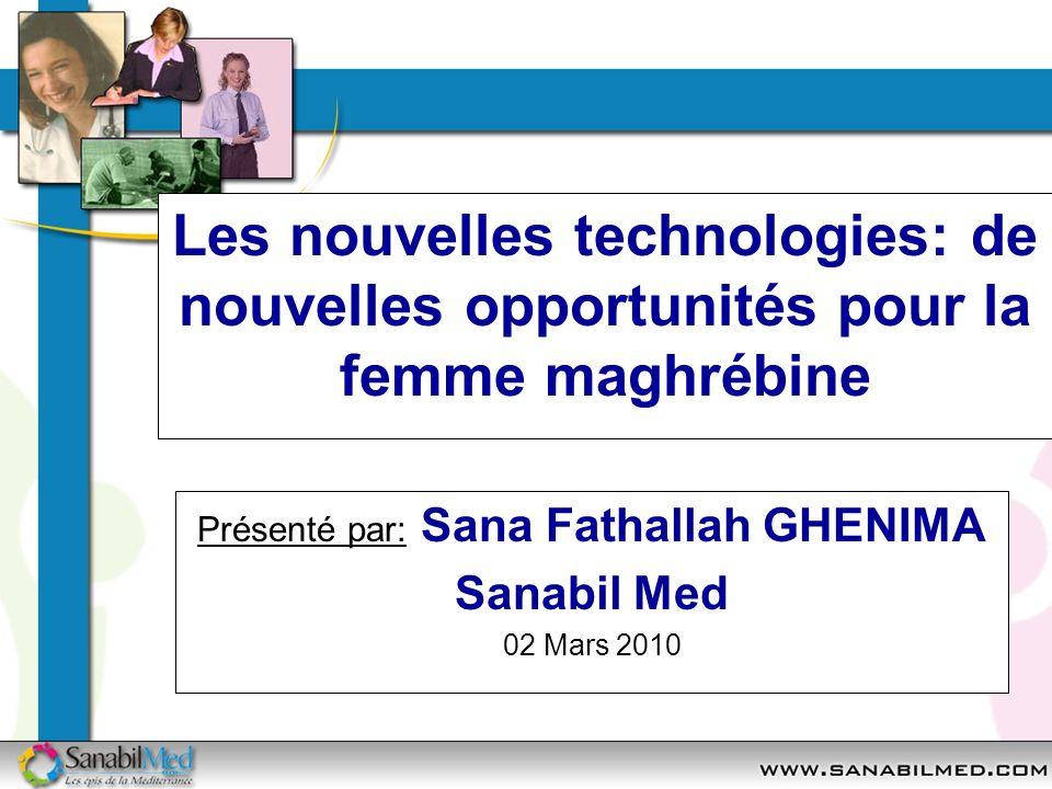Les nouvelles technologies: de nouvelles opportunités pour la femme maghrébine Présenté par: Sana Fathallah GHENIMA Sanabil Med 02 Mars 2010