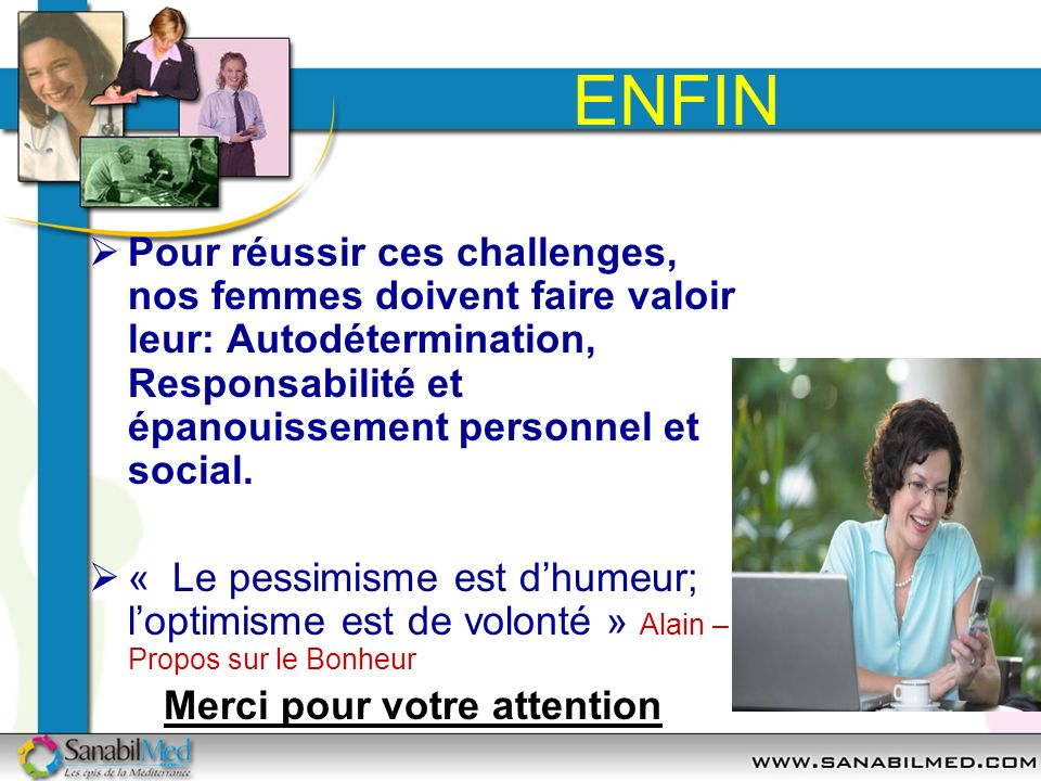 ENFIN Pour réussir ces challenges, nos femmes doivent faire valoir leur: Autodétermination, Responsabilité et épanouissement personnel et social. « Le