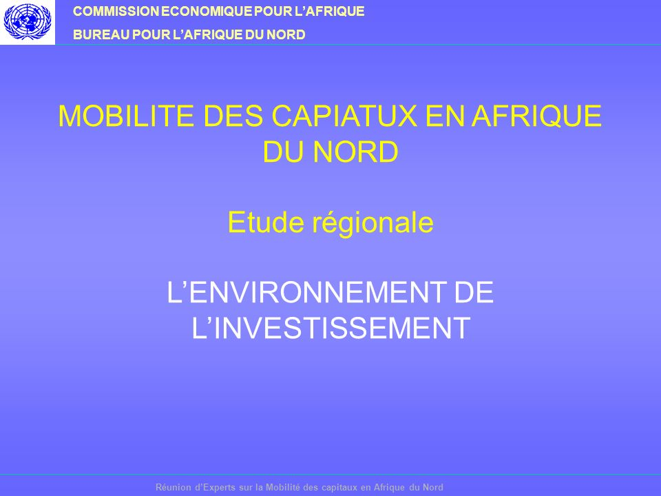 COMMISSION ECONOMIQUE POUR LAFRIQUE BUREAU POUR LAFRIQUE DU NORD Réunion dExperts sur la Mobilité des capitaux en Afrique du Nord MOBILITE DES CAPIATUX EN AFRIQUE DU NORD Etude régionale LENVIRONNEMENT DE LINVESTISSEMENT