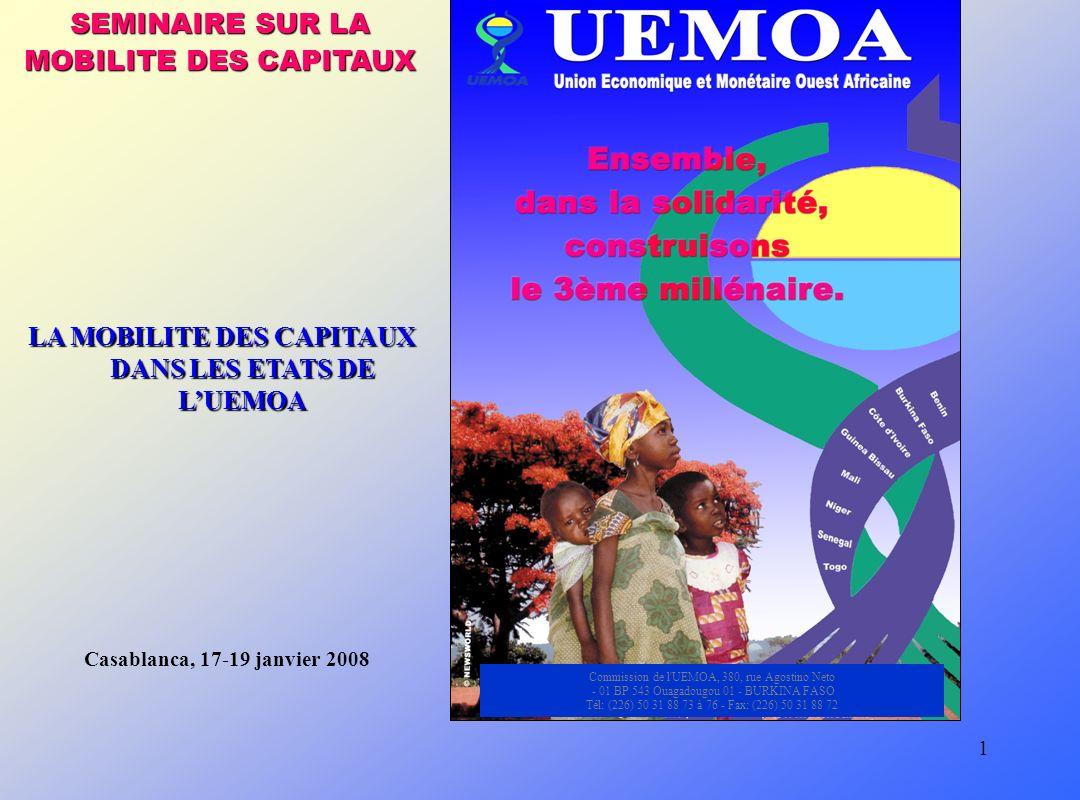 1 SEMINAIRE SUR LA MOBILITE DES CAPITAUX Commission de l UEMOA, 380, rue Agostino Neto - 01 BP 543 Ouagadougou 01 - BURKINA FASO Tél: (226) 50 31 88 73 à 76 - Fax: (226) 50 31 88 72 Casablanca, 17-19 janvier 2008 LA MOBILITE DES CAPITAUX DANS LES ETATS DE LUEMOA