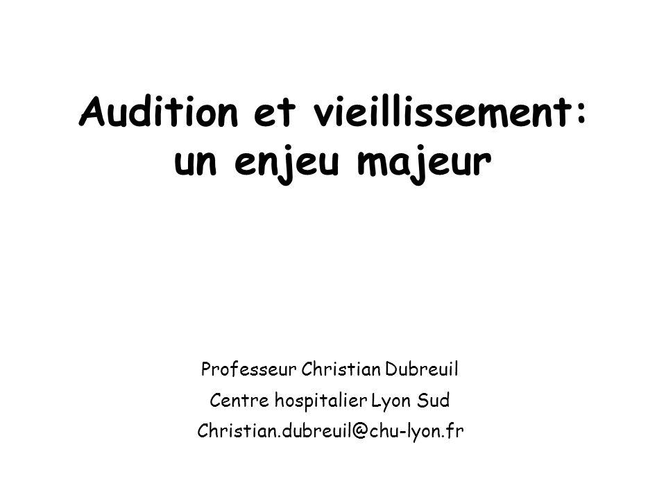 Audition et vieillissement: un enjeu majeur Professeur Christian Dubreuil Centre hospitalier Lyon Sud Christian.dubreuil@chu-lyon.fr