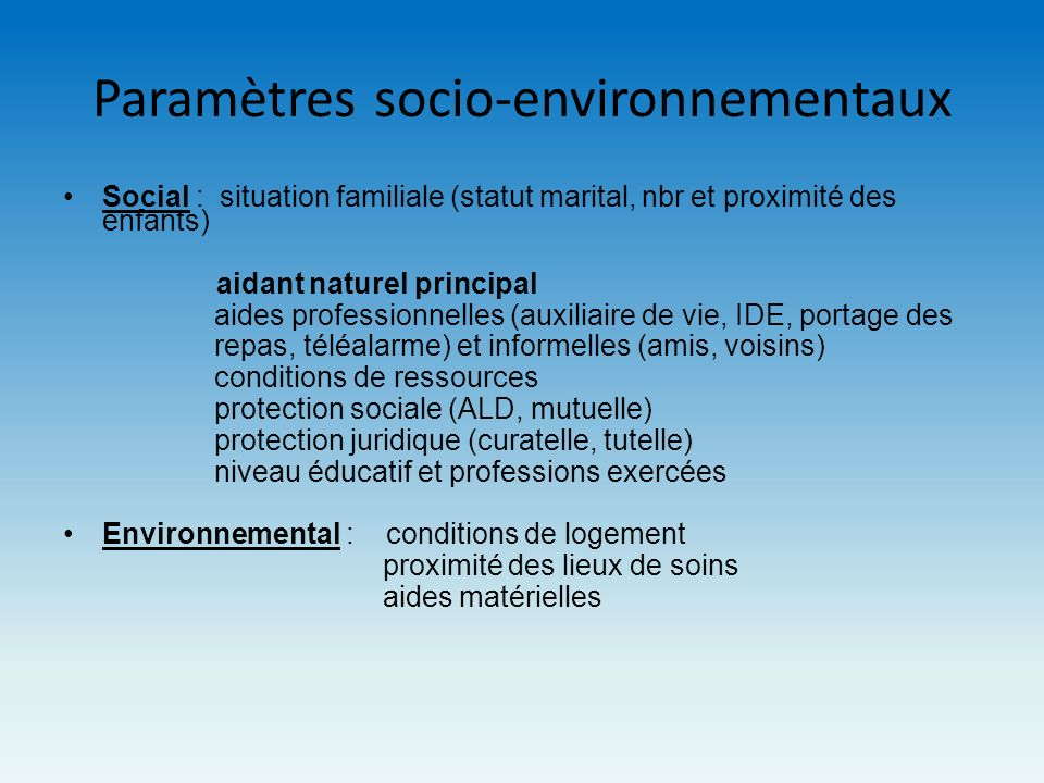 Paramètres socio-environnementaux Social : situation familiale (statut marital, nbr et proximité des enfants) aidant naturel principal aides professio