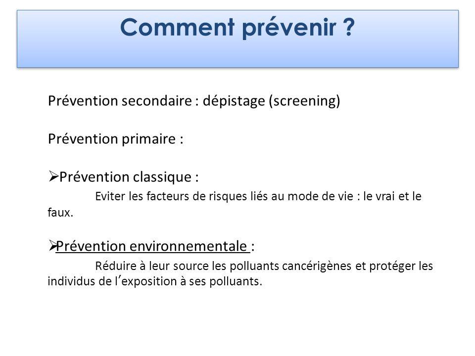 Comment prévenir ? Prévention secondaire : dépistage (screening) Prévention primaire : Prévention classique : Eviter les facteurs de risques liés au m