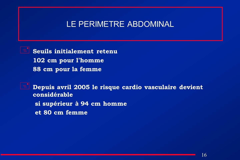 16 LE PERIMETRE ABDOMINAL Seuils initialement retenu 102 cm pour l homme 88 cm pour la femme Depuis avril 2005 le risque cardio vasculaire devient con
