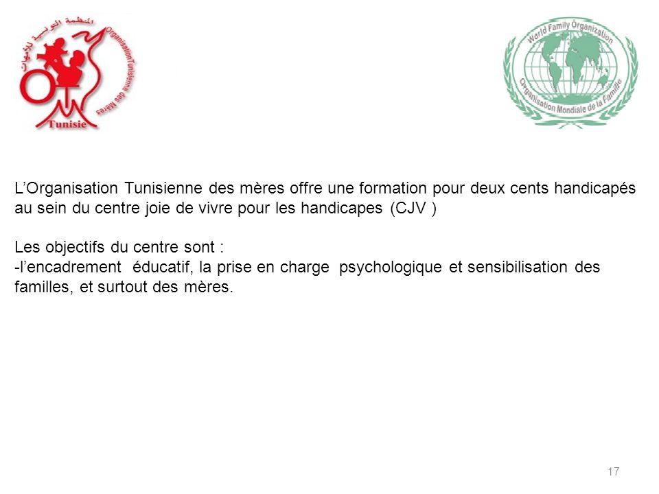 17 LOrganisation Tunisienne des mères offre une formation pour deux cents handicapés au sein du centre joie de vivre pour les handicapes (CJV ) Les objectifs du centre sont : -lencadrement éducatif, la prise en charge psychologique et sensibilisation des familles, et surtout des mères.