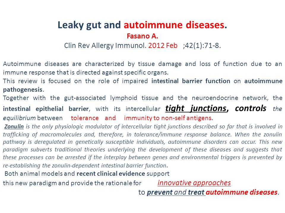 Leaky gut and autoimmune diseases. Fasano A. Clin Rev Allergy Immunol. 2012 Feb ;42(1):71-8. Autoimmune diseases are characterized by tissue damage an