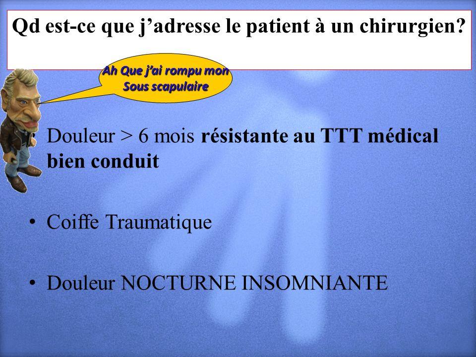 Qd est-ce que jadresse le patient à un chirurgien? Douleur > 6 mois résistante au TTT médical bien conduit Coiffe Traumatique Douleur NOCTURNE INSOMNI