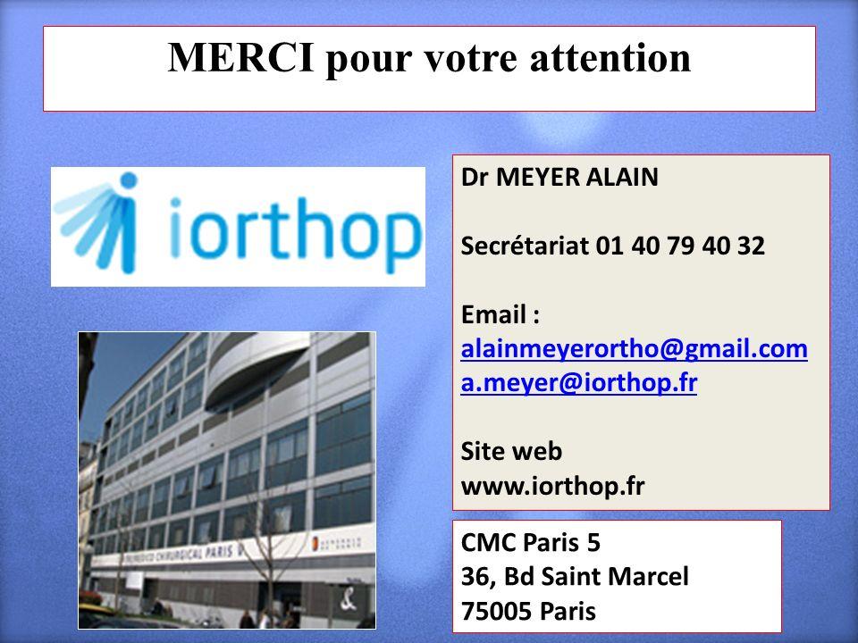 MERCI pour votre attention CMC Paris 5 36, Bd Saint Marcel 75005 Paris Dr MEYER ALAIN Secrétariat 01 40 79 40 32 Email : alainmeyerortho@gmail.com ala