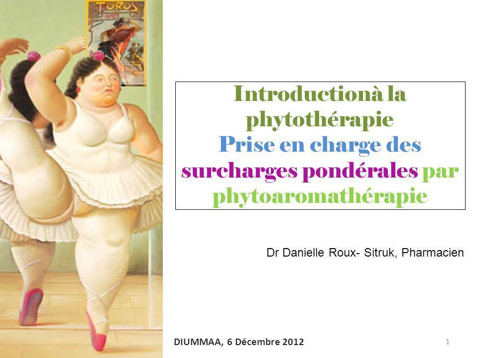 Introductionà la phytothérapie Prise en charge des surcharges pondérales par phytoaromathérapie 1 DIUMMAA, 6 Décembre 2012 Dr Danielle Roux- Sitruk, P