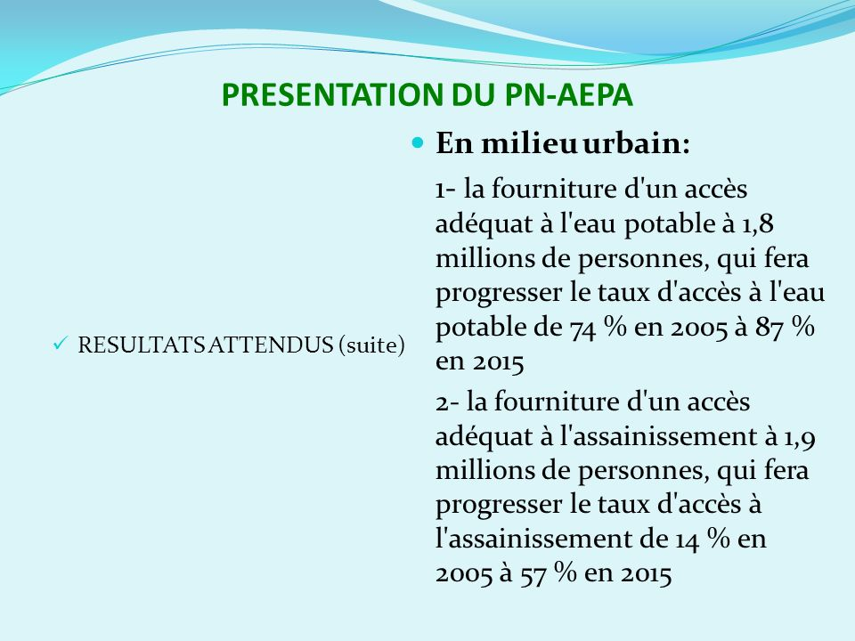 PRESENTATION DU PN-AEPA RESULTATS ATTENDUS (suite) En milieu urbain: 1- la fourniture d un accès adéquat à l eau potable à 1,8 millions de personnes, qui fera progresser le taux d accès à l eau potable de 74 % en 2005 à 87 % en 2015 2- la fourniture d un accès adéquat à l assainissement à 1,9 millions de personnes, qui fera progresser le taux d accès à l assainissement de 14 % en 2005 à 57 % en 2015