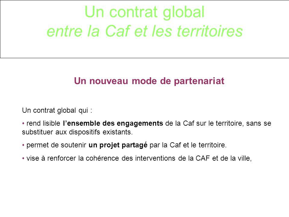 Un contrat global entre la Caf et les territoires Un nouveau mode de partenariat Un contrat global qui : rend lisible lensemble des engagements de la Caf sur le territoire, sans se substituer aux dispositifs existants.