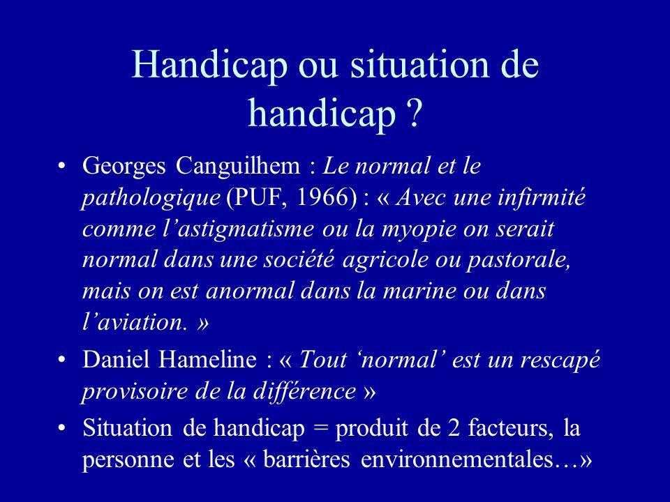 Handicap ou situation de handicap ? Georges Canguilhem : Le normal et le pathologique (PUF, 1966) : « Avec une infirmité comme lastigmatisme ou la myo