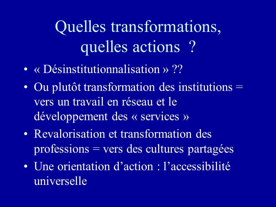 Quelles transformations, quelles actions ? « Désinstitutionnalisation » ?? Ou plutôt transformation des institutions = vers un travail en réseau et le