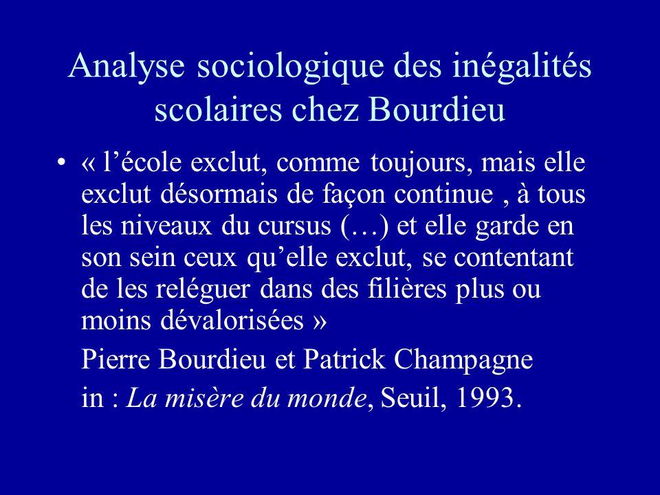 Analyse sociologique des inégalités scolaires chez Bourdieu « lécole exclut, comme toujours, mais elle exclut désormais de façon continue, à tous les