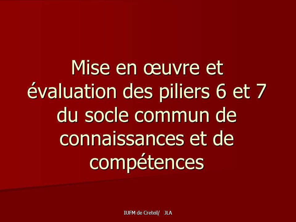 IUFM de Creteil/ JLA Mise en œuvre et évaluation des piliers 6 et 7 du socle commun de connaissances et de compétences
