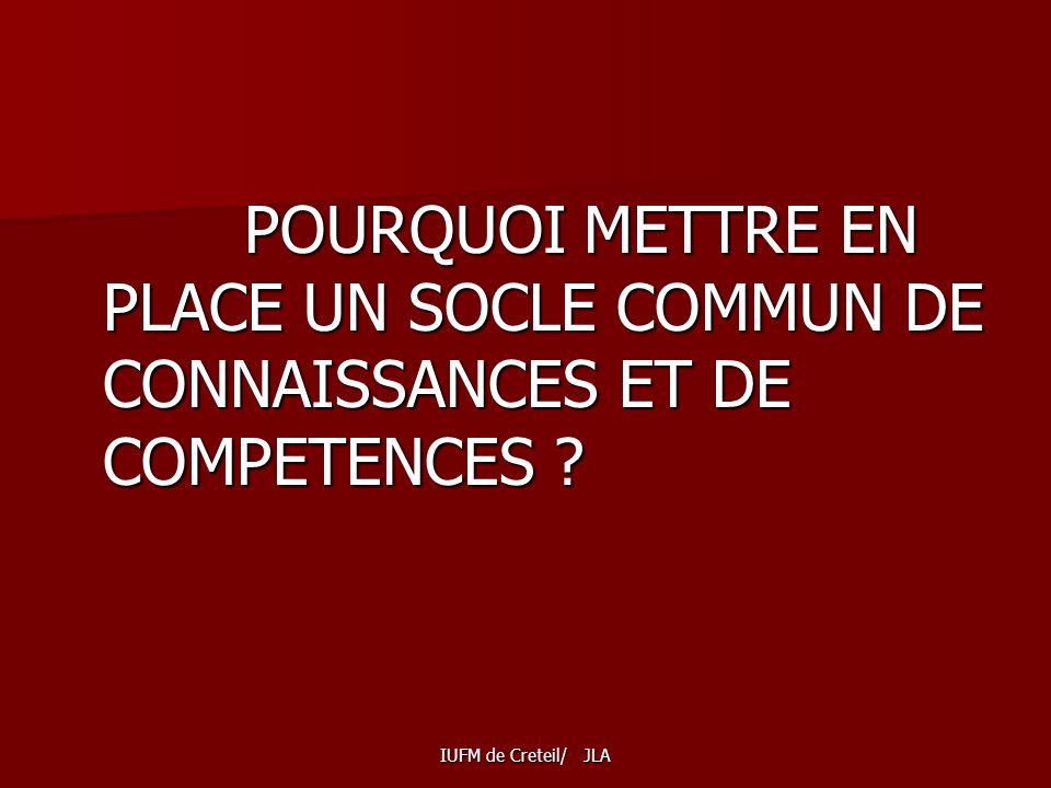 IUFM de Creteil/ JLA POURQUOI METTRE EN PLACE UN SOCLE COMMUN DE CONNAISSANCES ET DE COMPETENCES .