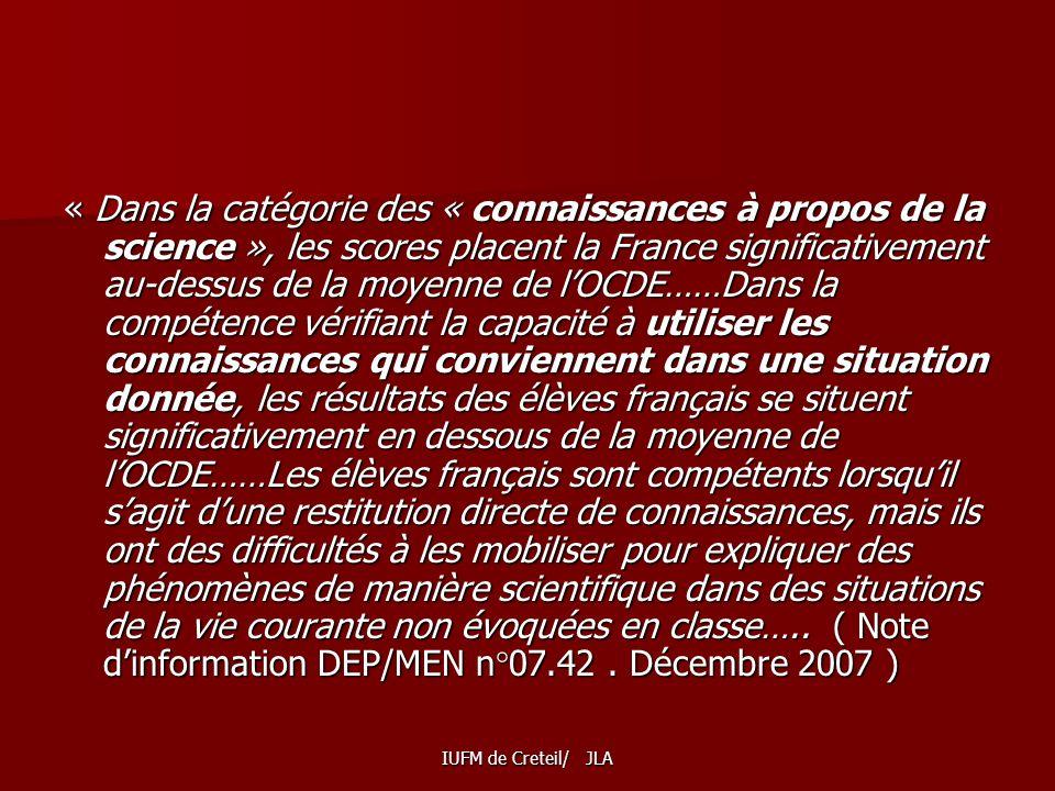 IUFM de Creteil/ JLA « Dans la catégorie des « connaissances à propos de la science », les scores placent la France significativement au-dessus de la moyenne de lOCDE……Dans la compétence vérifiant la capacité à utiliser les connaissances qui conviennent dans une situation donnée, les résultats des élèves français se situent significativement en dessous de la moyenne de lOCDE……Les élèves français sont compétents lorsquil sagit dune restitution directe de connaissances, mais ils ont des difficultés à les mobiliser pour expliquer des phénomènes de manière scientifique dans des situations de la vie courante non évoquées en classe…..