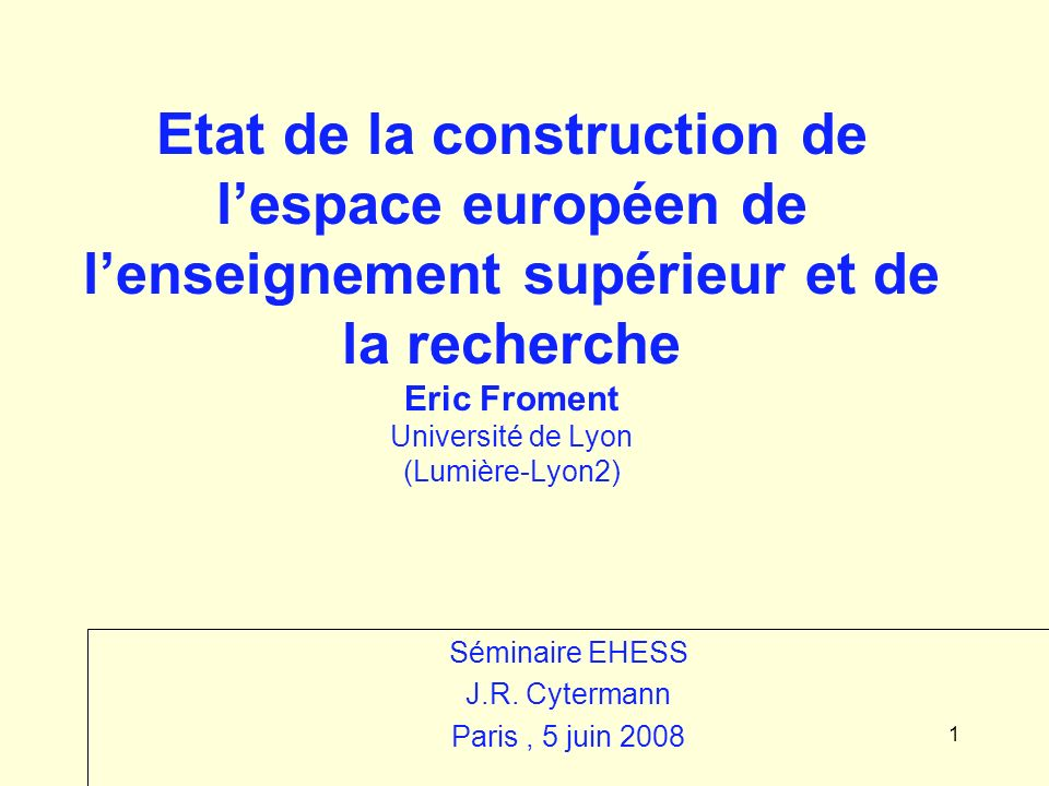 1 Etat de la construction de lespace européen de lenseignement supérieur et de la recherche Eric Froment Université de Lyon (Lumière-Lyon2) Séminaire EHESS J.R.