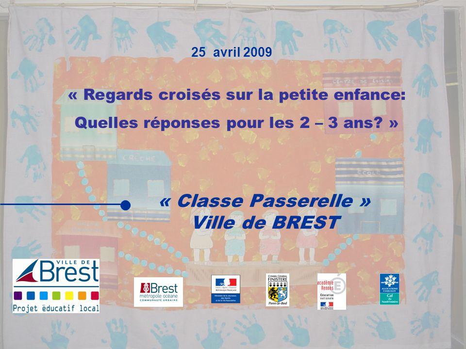 « Classe Passerelle » Ville de BREST 25 avril 2009 « Regards croisés sur la petite enfance: Quelles réponses pour les 2 – 3 ans? »