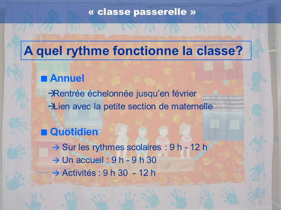« classe passerelle » A quel rythme fonctionne la classe? Rentrée échelonnée jusquen février Lien avec la petite section de maternelle Annuel Quotidie
