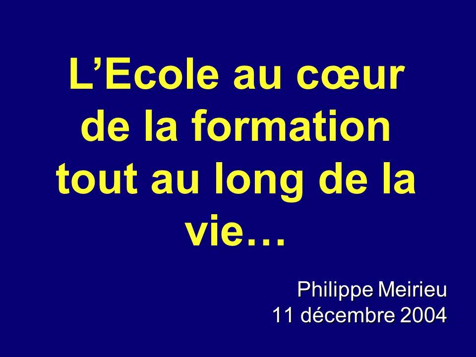 Philippe Meirieu 11 décembre 2004 LEcole au cœur de la formation tout au long de la vie…
