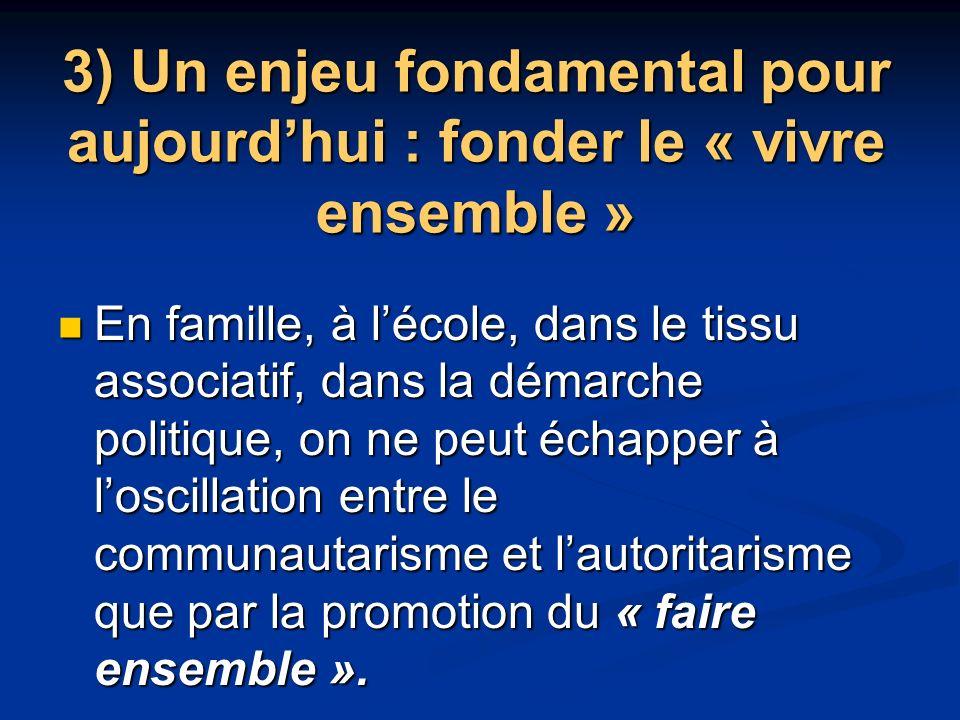 3) Un enjeu fondamental pour aujourdhui : fonder le « vivre ensemble » En famille, à lécole, dans le tissu associatif, dans la démarche politique, on ne peut échapper à loscillation entre le communautarisme et lautoritarisme que par la promotion du « faire ensemble ».