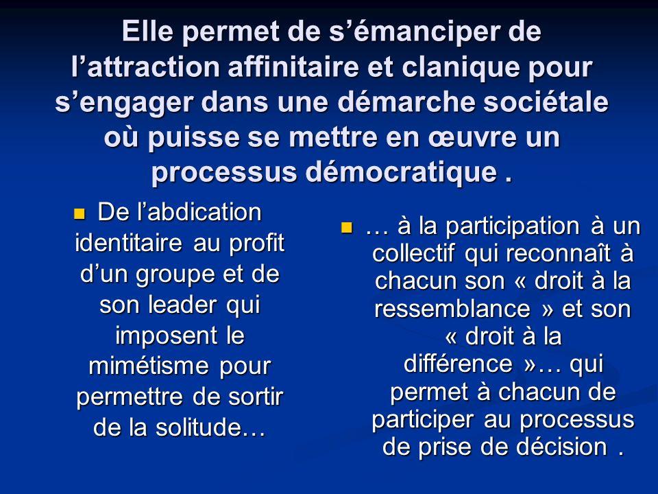 Elle permet de sémanciper de lattraction affinitaire et clanique pour sengager dans une démarche sociétale où puisse se mettre en œuvre un processus démocratique.