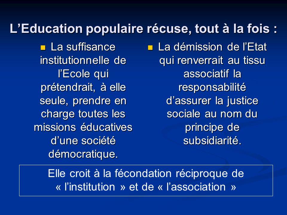 LEducation populaire récuse, tout à la fois : La suffisance institutionnelle de lEcole qui prétendrait, à elle seule, prendre en charge toutes les missions éducatives dune société démocratique.