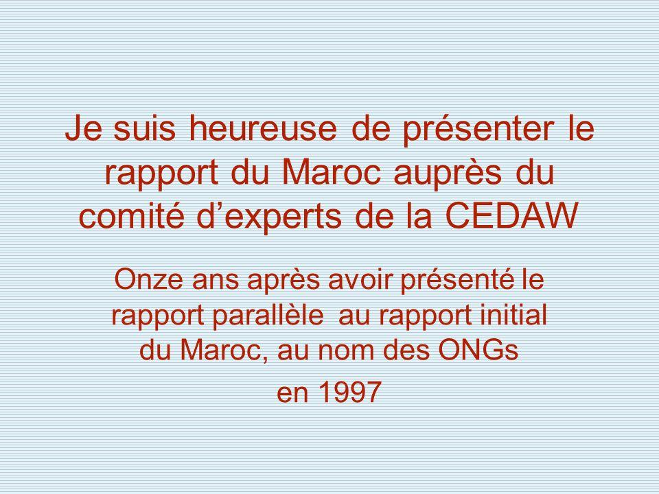 Je suis heureuse de présenter le rapport du Maroc auprès du comité dexperts de la CEDAW Onze ans après avoir présenté le rapport parallèle au rapport