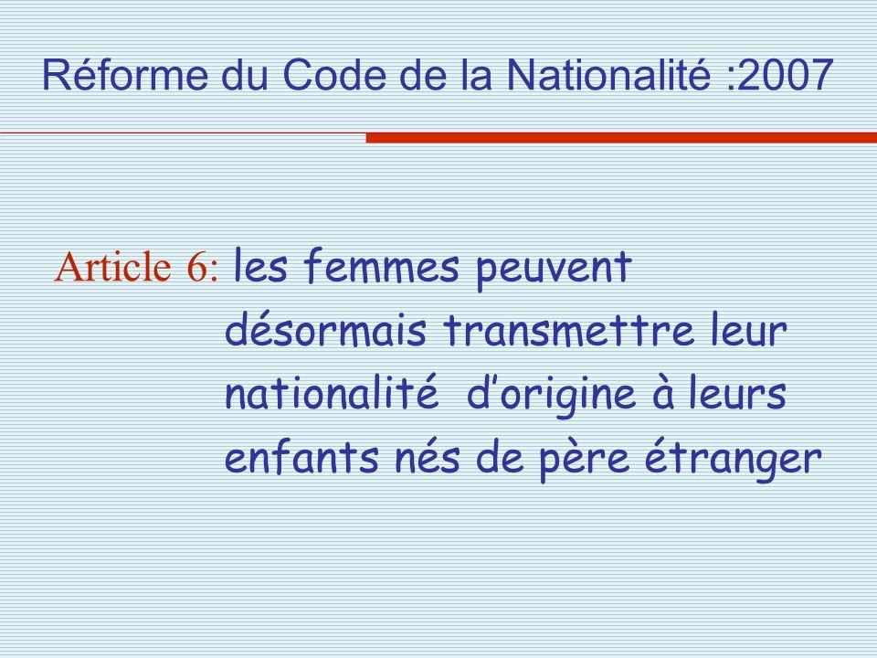 Réforme du Code de la Nationalité :2007 Article 6: les femmes peuvent désormais transmettre leur nationalité dorigine à leurs enfants nés de père étra