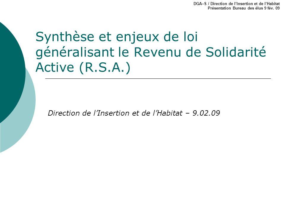 Synthèse et enjeux de loi généralisant le Revenu de Solidarité Active (R.S.A.) DGA–S / Direction de lInsertion et de lHabitat Présentation Bureau des