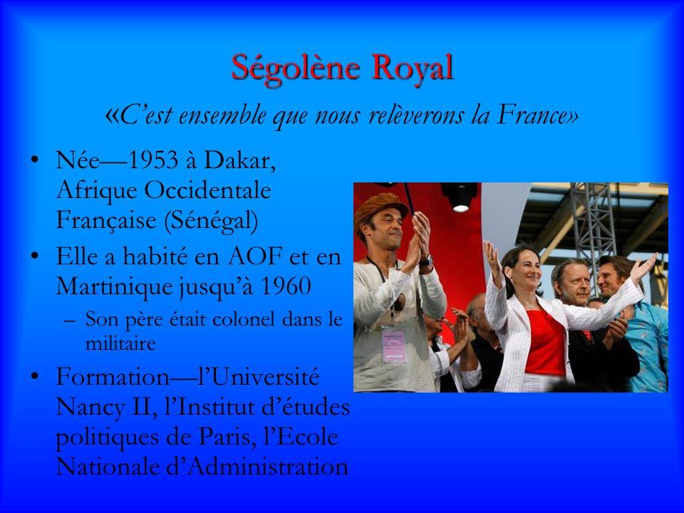 Ségolène Royal Ségolène Royal « Cest ensemble que nous relèverons la France» Née1953 à Dakar, Afrique Occidentale Française (Sénégal) Elle a habité en AOF et en Martinique jusquà 1960 –Son père était colonel dans le militaire FormationlUniversité Nancy II, lInstitut détudes politiques de Paris, lEcole Nationale dAdministration