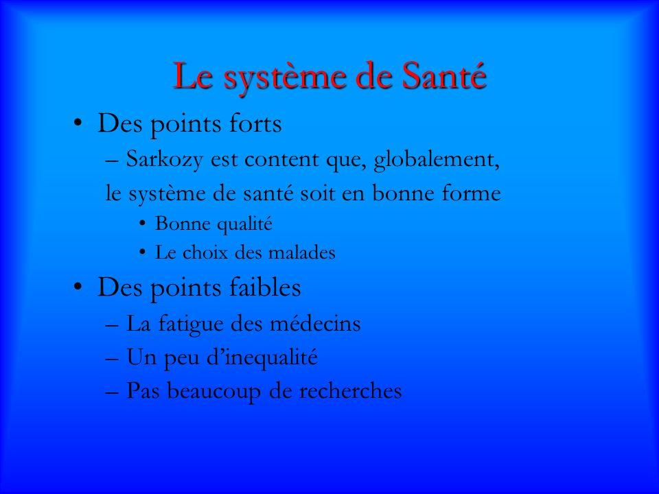 Le système de Santé Des points forts –Sarkozy est content que, globalement, le système de santé soit en bonne forme Bonne qualité Le choix des malades Des points faibles –La fatigue des médecins –Un peu dinequalité –Pas beaucoup de recherches