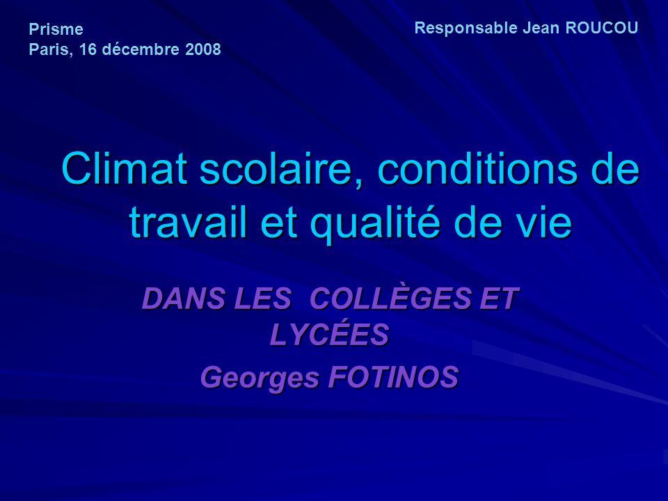 Climat scolaire, conditions de travail et qualité de vie DANS LES COLLÈGES ET LYCÉES Georges FOTINOS Prisme Paris, 16 décembre 2008 Responsable Jean R