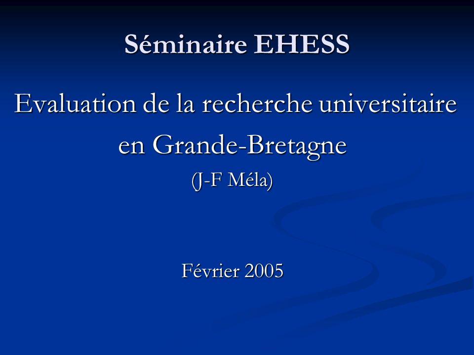 Séminaire EHESS Evaluation de la recherche universitaire Evaluation de la recherche universitaire en Grande-Bretagne (J-F Méla) Février 2005