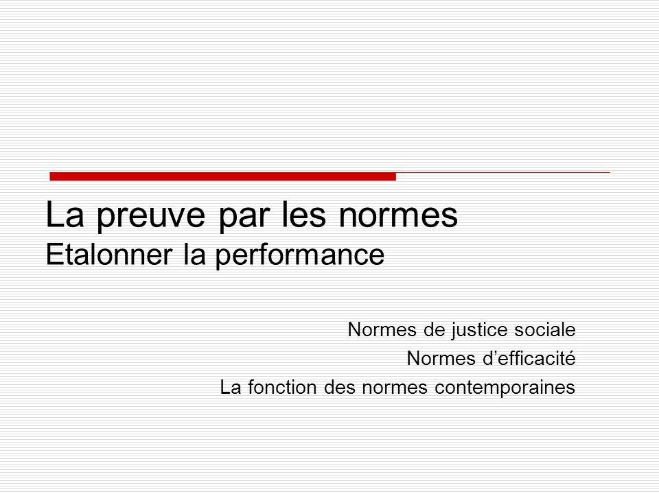 La preuve par les normes Etalonner la performance Normes de justice sociale Normes defficacité La fonction des normes contemporaines