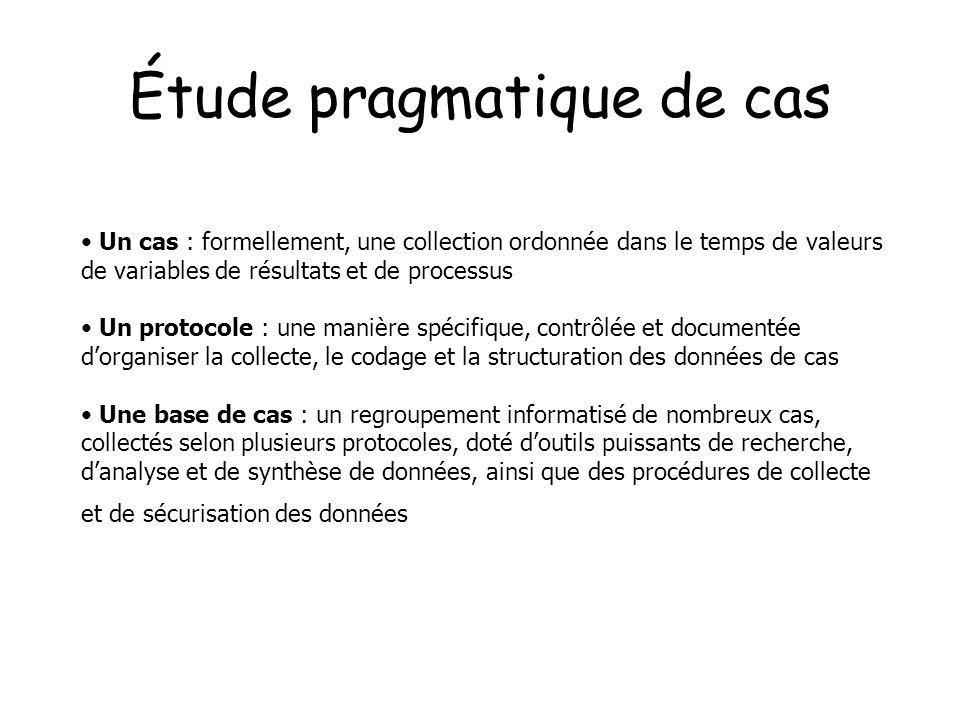Étude pragmatique de cas Un cas : formellement, une collection ordonnée dans le temps de valeurs de variables de résultats et de processus Un protocol