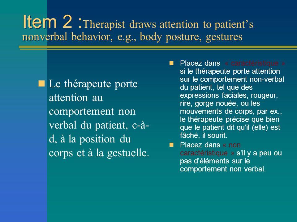 Item 2 : Therapist draws attention to patients nonverbal behavior, e.g., body posture, gestures Le thérapeute porte attention au comportement non verb