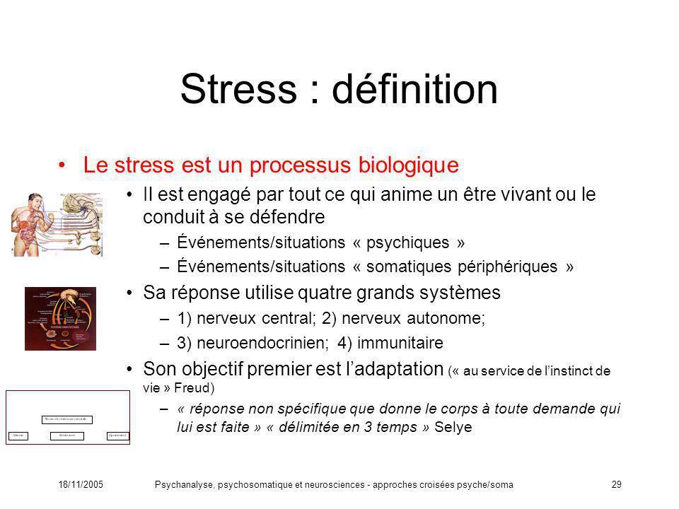 18/11/2005Psychanalyse, psychosomatique et neurosciences - approches croisées psyche/soma29 Stress : définition Le stress est un processus biologique