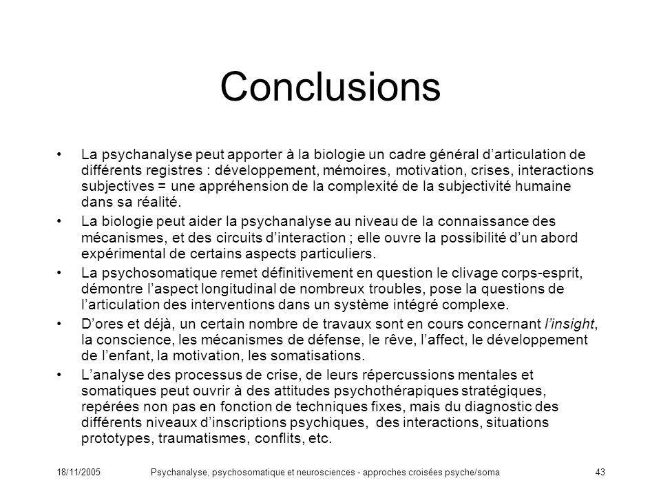 18/11/2005Psychanalyse, psychosomatique et neurosciences - approches croisées psyche/soma43 Conclusions La psychanalyse peut apporter à la biologie un