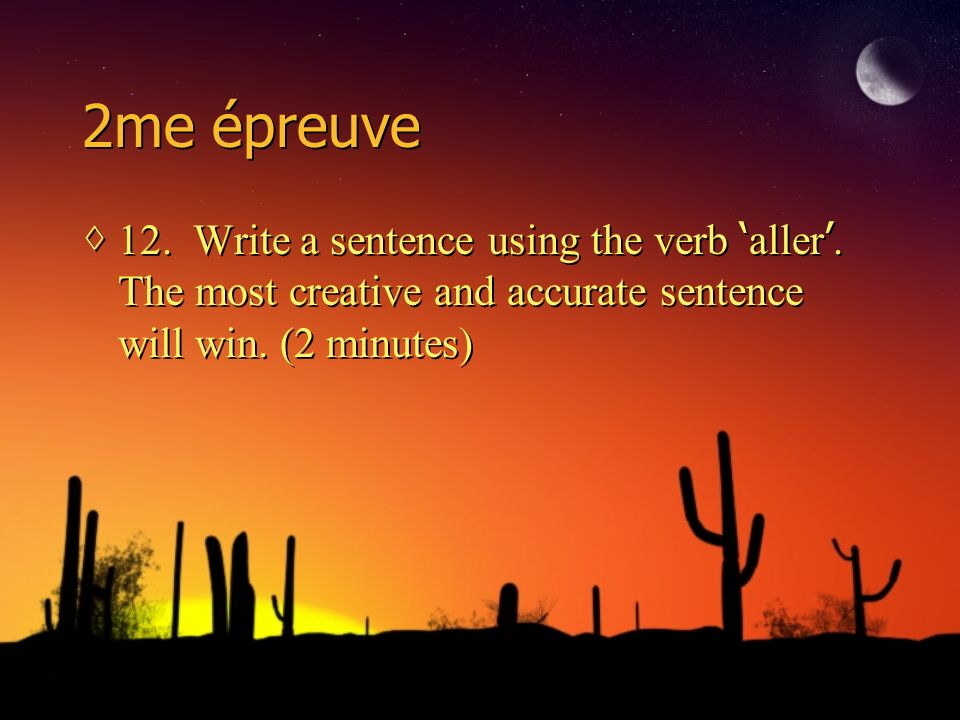 2me épreuve 12. Write a sentence using the verb aller. The most creative and accurate sentence will win. (2 minutes)