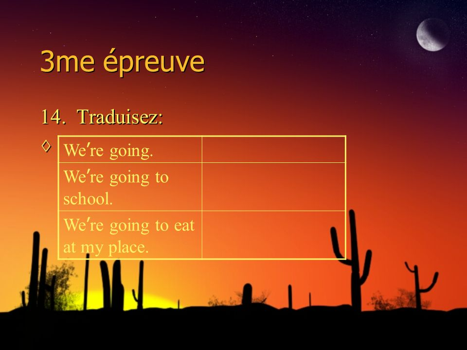 3me épreuve 14. Traduisez: 14. Traduisez: We re going. We re going to school. We re going to eat at my place.
