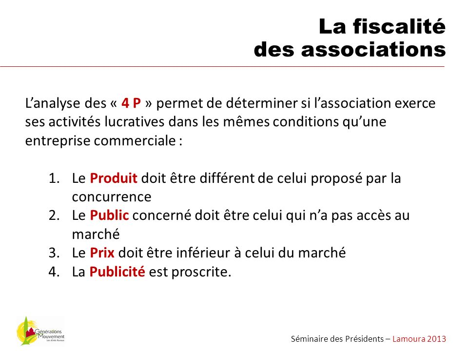 Séminaire des Présidents – Lamoura 2013 La fiscalité des associations Lanalyse des « 4 P » permet de déterminer si lassociation exerce ses activités l