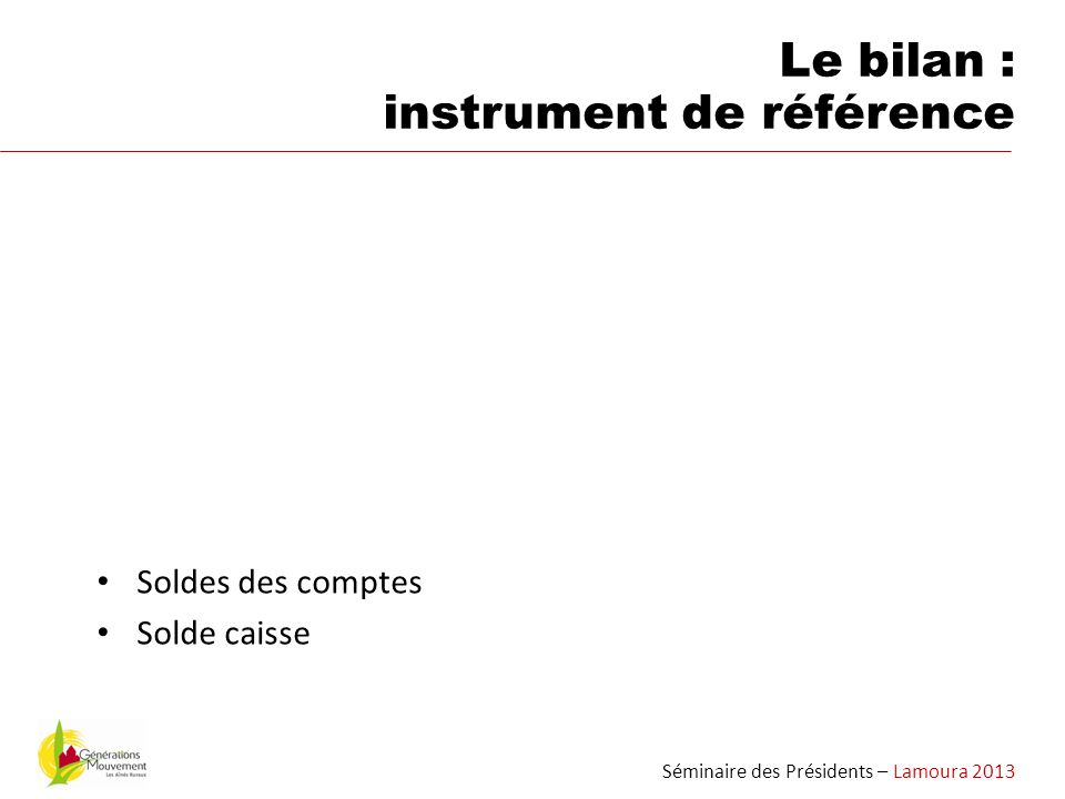 Soldes des comptes Solde caisse Séminaire des Présidents – Lamoura 2013 Le bilan : instrument de référence
