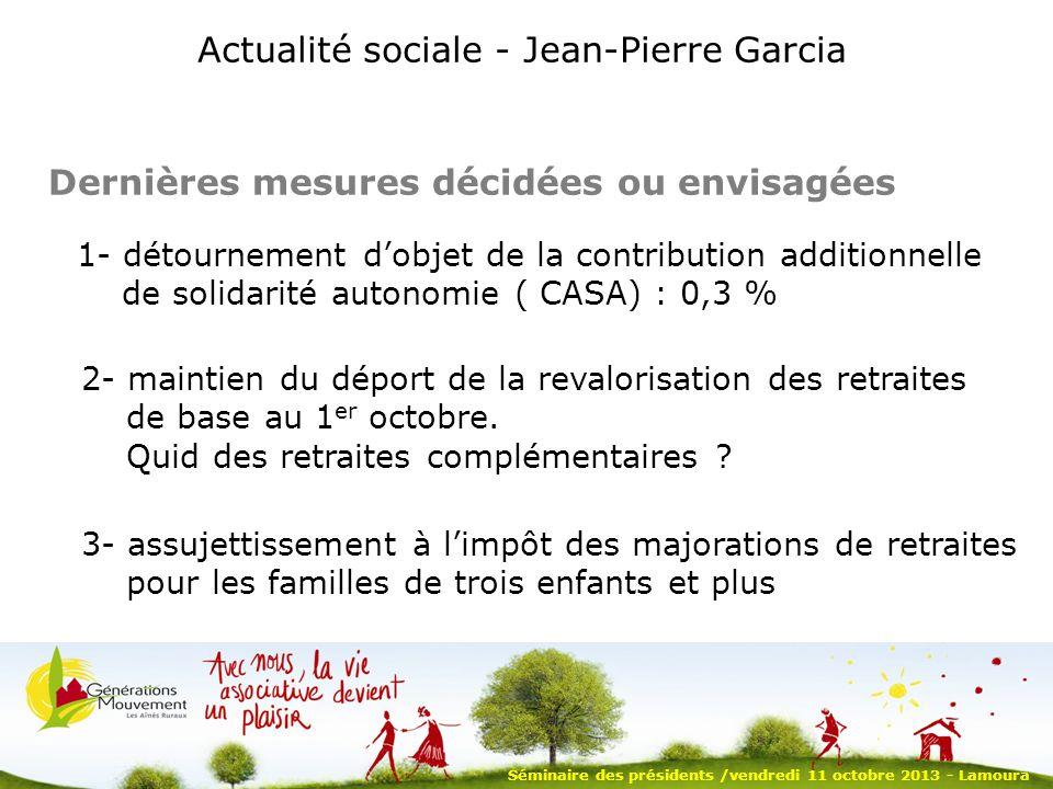 Dernières mesures décidées ou envisagées Actualité sociale - Jean-Pierre Garcia 1- détournement dobjet de la contribution additionnelle de solidarité autonomie ( CASA) : 0,3 % 2- maintien du déport de la revalorisation des retraites de base au 1 er octobre.
