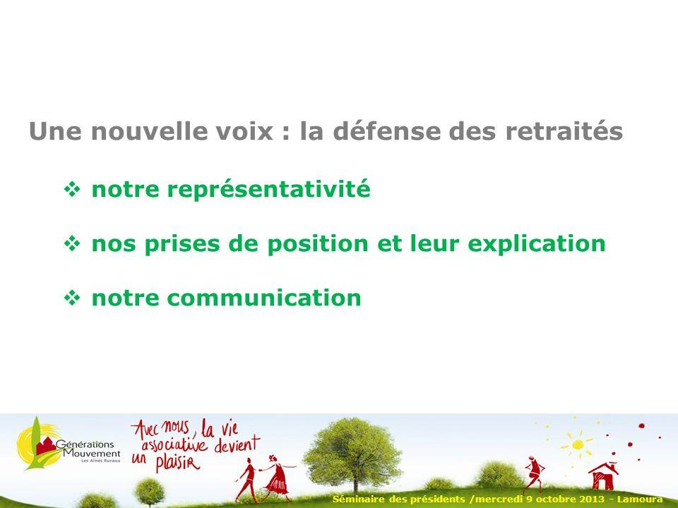 Séminaire des présidents /mercredi 9 octobre 2013 - Lamoura Une nouvelle voix : la défense des retraités notre représentativité nos prises de position et leur explication notre communication